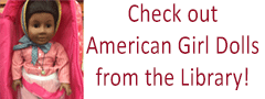 Now available for check out: American Girl Dolls! Click for details.
